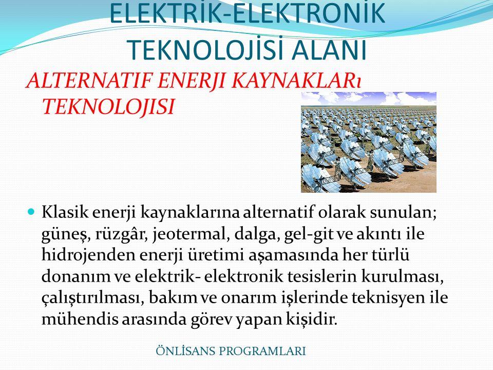 ELEKTRİK-ELEKTRONİK TEKNOLOJİSİ ALANI ALTERNATIF ENERJI KAYNAKLARı TEKNOLOJISI Klasik enerji kaynaklarına alternatif olarak sunulan; güneş, rüzgâr, jeotermal, dalga, gel-git ve akıntı ile hidrojenden enerji üretimi aşamasında her türlü donanım ve elektrik- elektronik tesislerin kurulması, çalıştırılması, bakım ve onarım işlerinde teknisyen ile mühendis arasında görev yapan kişidir.