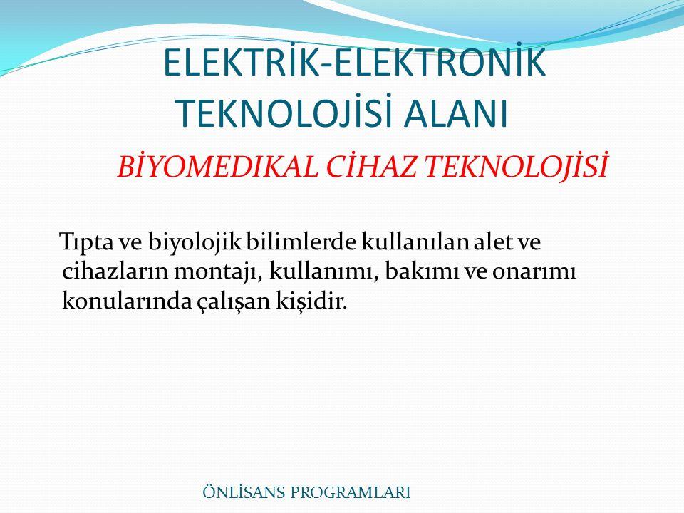ELEKTRİK-ELEKTRONİK TEKNOLOJİSİ ALANI BİYOMEDIKAL CİHAZ TEKNOLOJİSİ Tıpta ve biyolojik bilimlerde kullanılan alet ve cihazların montajı, kullanımı, bakımı ve onarımı konularında çalışan kişidir.