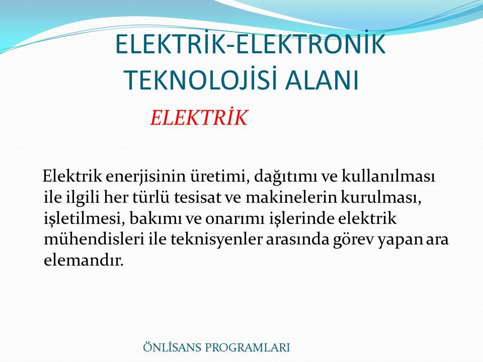 ELEKTRİK-ELEKTRONİK TEKNOLOJİSİ ALANI ELEKTRİK Elektrik enerjisinin üretimi, dağıtımı ve kullanılması ile ilgili her türlü tesisat ve makinelerin kurulması, işletilmesi, bakımı ve onarımı işlerinde elektrik mühendisleri ile teknisyenler arasında görev yapan ara elemandır.