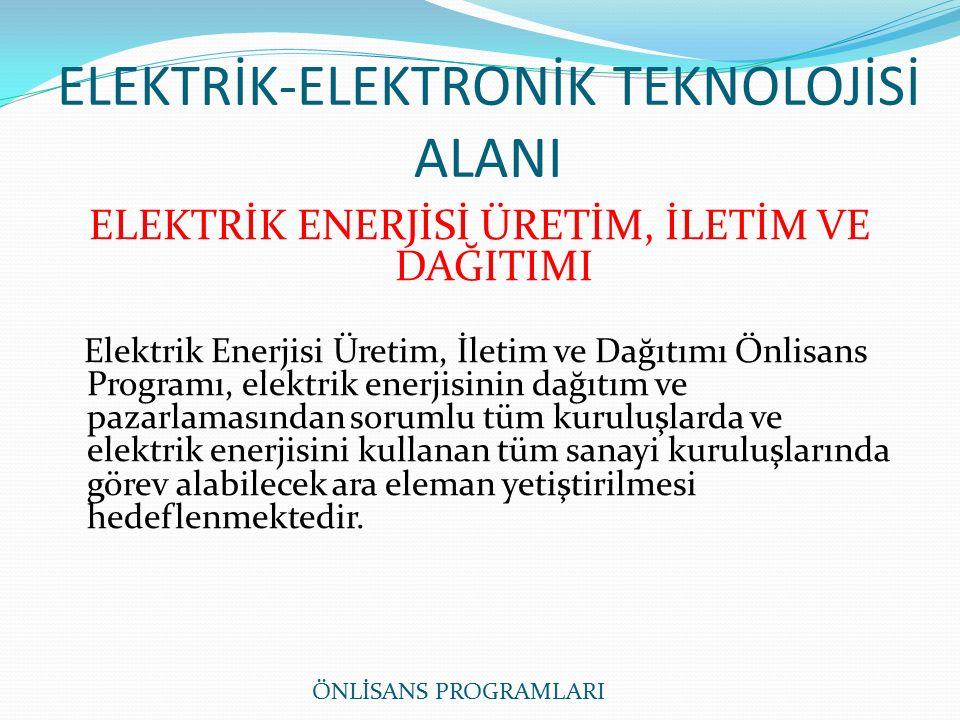 ELEKTRİK-ELEKTRONİK TEKNOLOJİSİ ALANI ELEKTRİK ENERJİSİ ÜRETİM, İLETİM VE DAĞITIMI Elektrik Enerjisi Üretim, İletim ve Dağıtımı Önlisans Programı, elektrik enerjisinin dağıtım ve pazarlamasından sorumlu tüm kuruluşlarda ve elektrik enerjisini kullanan tüm sanayi kuruluşlarında görev alabilecek ara eleman yetiştirilmesi hedeflenmektedir.