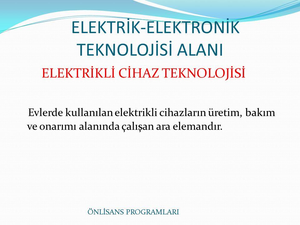 ELEKTRİK-ELEKTRONİK TEKNOLOJİSİ ALANI ELEKTRİKLİ CİHAZ TEKNOLOJİSİ Evlerde kullanılan elektrikli cihazların üretim, bakım ve onarımı alanında çalışan ara elemandır.