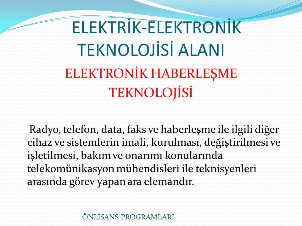 ELEKTRİK-ELEKTRONİK TEKNOLOJİSİ ALANI ELEKTRONİK HABERLEŞME TEKNOLOJİSİ Radyo, telefon, data, faks ve haberleşme ile ilgili diğer cihaz ve sistemlerin imali, kurulması, değiştirilmesi ve işletilmesi, bakım ve onarımı konularında telekomünikasyon mühendisleri ile teknisyenleri arasında görev yapan ara elemandır.