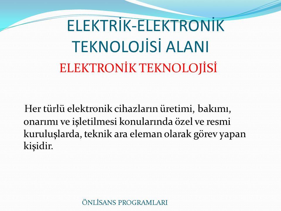 ELEKTRİK-ELEKTRONİK TEKNOLOJİSİ ALANI Her türlü elektronik cihazların üretimi, bakımı, onarımı ve işletilmesi konularında özel ve resmi kuruluşlarda, teknik ara eleman olarak görev yapan kişidir.