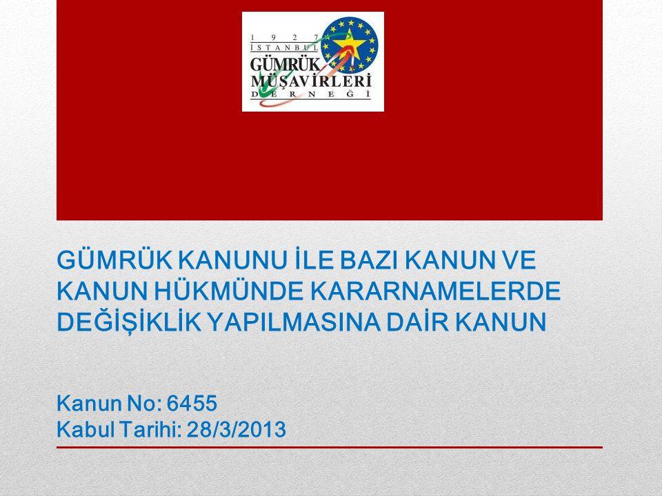 GÜMRÜK KANUNU İLE BAZI KANUN VE KANUN HÜKMÜNDE KARARNAMELERDE DEĞİŞİKLİK YAPILMASINA DAİR KANUN Kanun No: 6455 Kabul Tarihi: 28/3/2013