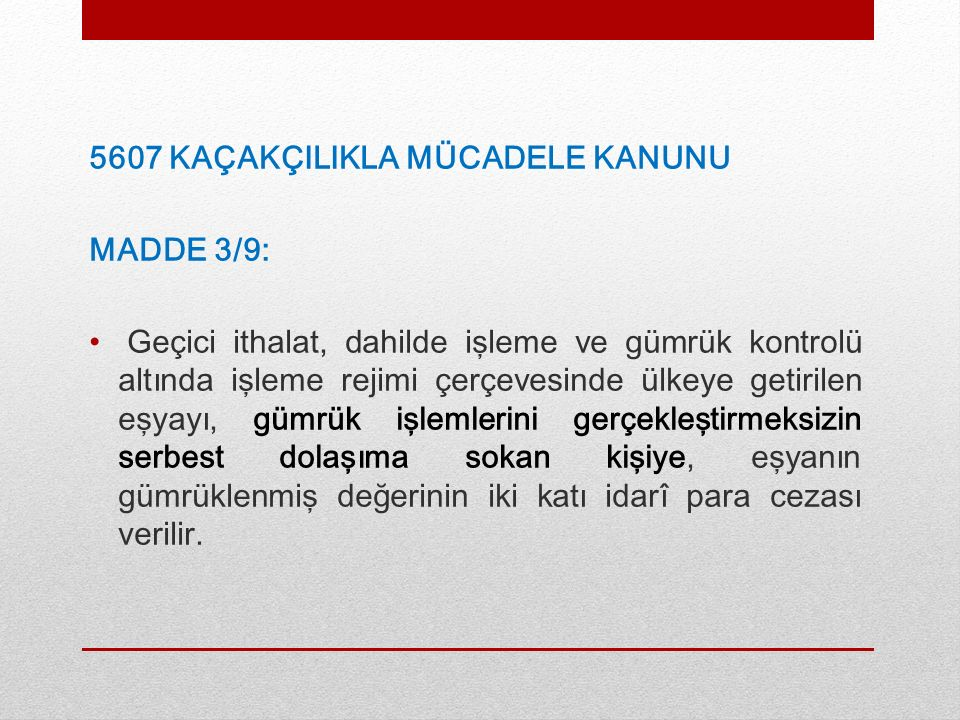 5607 KAÇAKÇILIKLA MÜCADELE KANUNU MADDE 3/9: Geçici ithalat, dahilde işleme ve gümrük kontrolü altında işleme rejimi çerçevesinde ülkeye getirilen eşyayı, gümrük işlemlerini gerçekleştirmeksizin serbest dolaşıma sokan kişiye, eşyanın gümrüklenmiş değerinin iki katı idarî para cezası verilir.