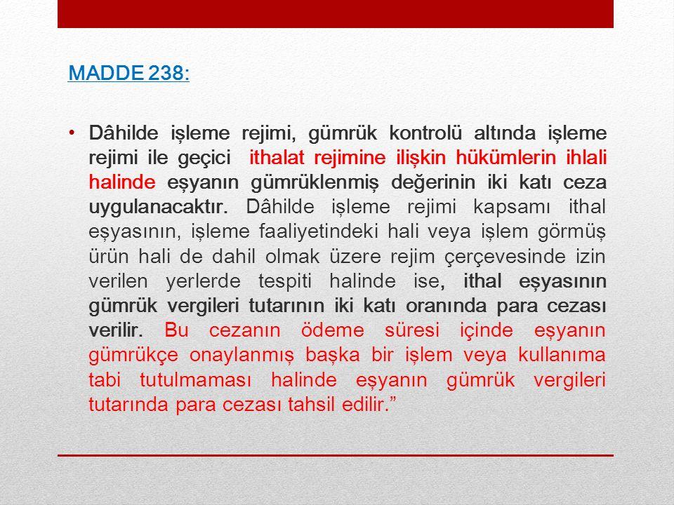 MADDE 238: Dâhilde işleme rejimi, gümrük kontrolü altında işleme rejimi ile geçici ithalat rejimine ilişkin hükümlerin ihlali halinde eşyanın gümrüklenmiş değerinin iki katı ceza uygulanacaktır.
