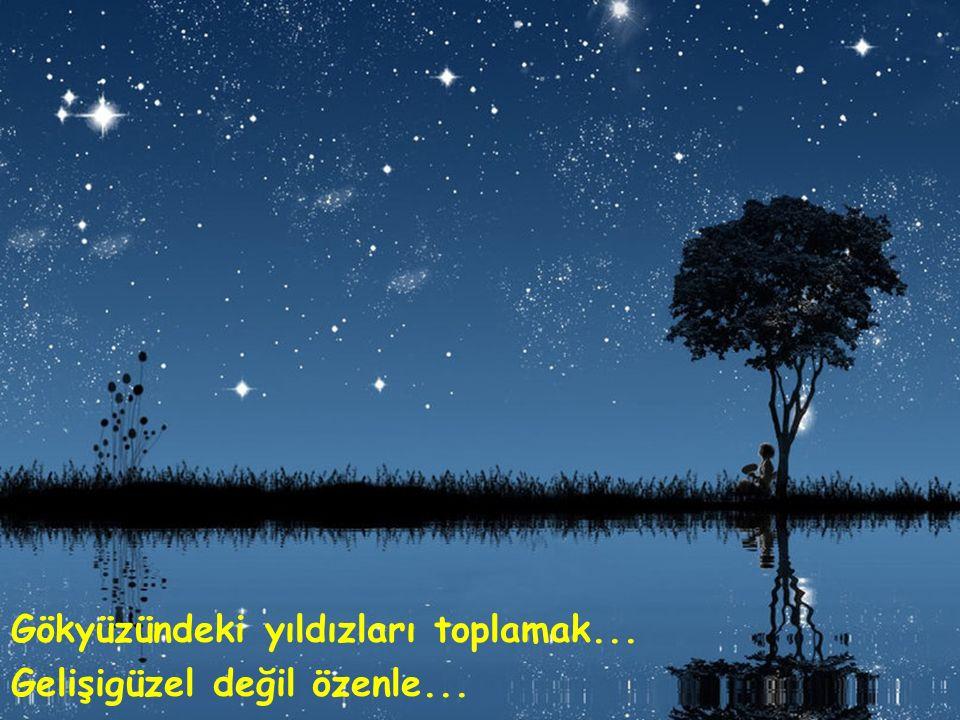Gökyüzündeki yıldızları toplamak... Gelişigüzel değil özenle...