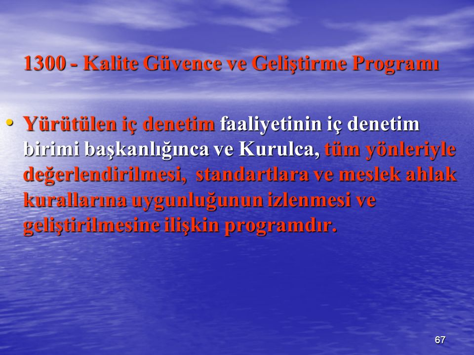 67 1300 - Kalite Güvence ve Geliştirme Programı Yürütülen iç denetim faaliyetinin iç denetim birimi başkanlığınca ve Kurulca, tüm yönleriyle değerlendirilmesi, standartlara ve meslek ahlak kurallarına uygunluğunun izlenmesi ve geliştirilmesine ilişkin programdır.