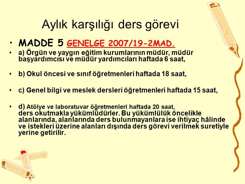 Aylık karşılığı ders görevi MADDE 5 GENELGE 2007/19-2MAD.GENELGE 2007/19-2MAD. a) Örgün ve yaygın eğitim kurumlarının müdür, müdür başyardımcısı ve mü