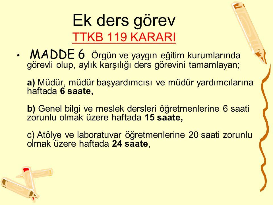 Ek ders görev TTKB 119 KARARI TTKB 119 KARARI MADDE 6 Örgün ve yaygın eğitim kurumlarında görevli olup, aylık karşılığı ders görevini tamamlayan; a) M