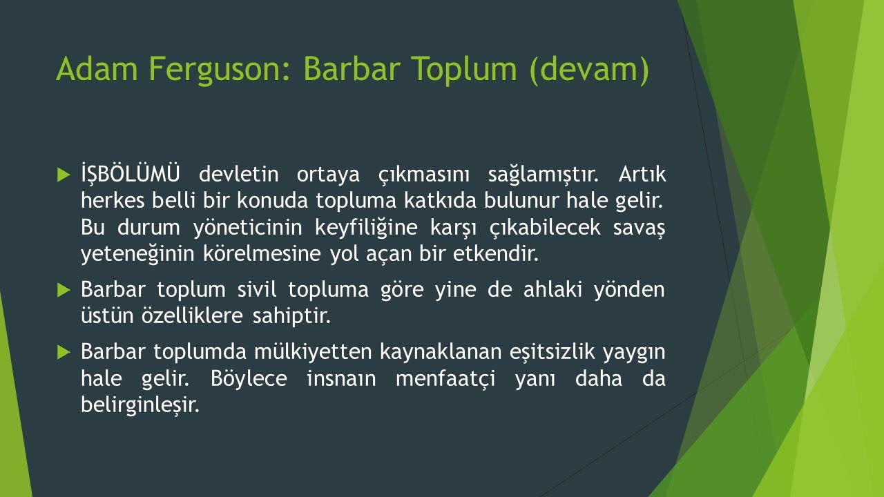 Adam Ferguson: Barbar Toplum (devam)  İŞBÖLÜMÜ devletin ortaya çıkmasını sağlamıştır.
