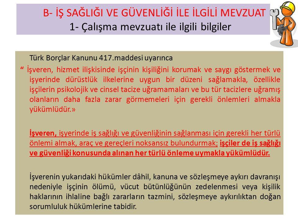 Türk Borçlar Kanunu 417.maddesi uyarınca İşveren, hizmet ilişkisinde işçinin kişiliğini korumak ve saygı göstermek ve işyerinde dürüstlük ilkelerine uygun bir düzeni sağlamakla, özellikle işçilerin psikolojik ve cinsel tacize uğramamaları ve bu tür tacizlere uğramış olanların daha fazla zarar görmemeleri için gerekli önlemleri almakla yükümlüdür.» İşveren, işyerinde iş sağlığı ve güvenliğinin sağlanması için gerekli her türlü önlemi almak, araç ve gereçleri noksansız bulundurmak; işçiler de iş sağlığı ve güvenliği konusunda alınan her türlü önleme uymakla yükümlüdür.