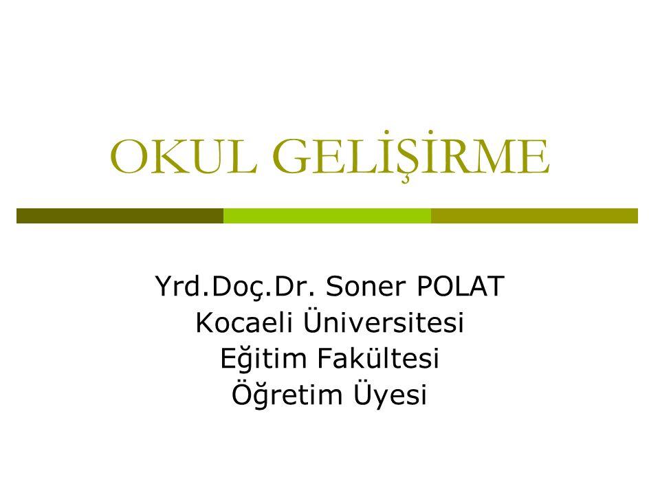 OKUL GELİŞİRME Yrd.Doç.Dr. Soner POLAT Kocaeli Üniversitesi Eğitim Fakültesi Öğretim Üyesi