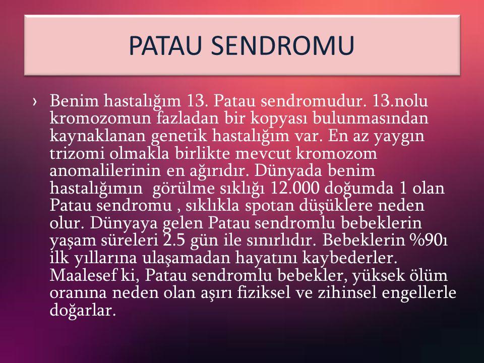 PATAU SENDROMU › Benim hastalığım 13. Patau sendromudur. 13.nolu kromozomun fazladan bir kopyası bulunmasından kaynaklanan genetik hastalığım var. En
