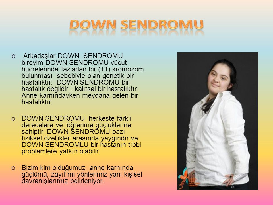 o Arkadaşlar DOWN SENDROMU bireyim DOWN SENDROMU vücut hücrelerinde fazladan bir (+1) kromozom bulunması sebebiyle olan genetik bir hastalıktır. DOWN