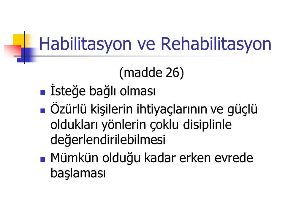 Habilitasyon ve Rehabilitasyon (madde 26) İsteğe bağlı olması Özürlü kişilerin ihtiyaçlarının ve güçlü oldukları yönlerin çoklu disiplinle değerlendirilebilmesi Mümkün olduğu kadar erken evrede başlaması