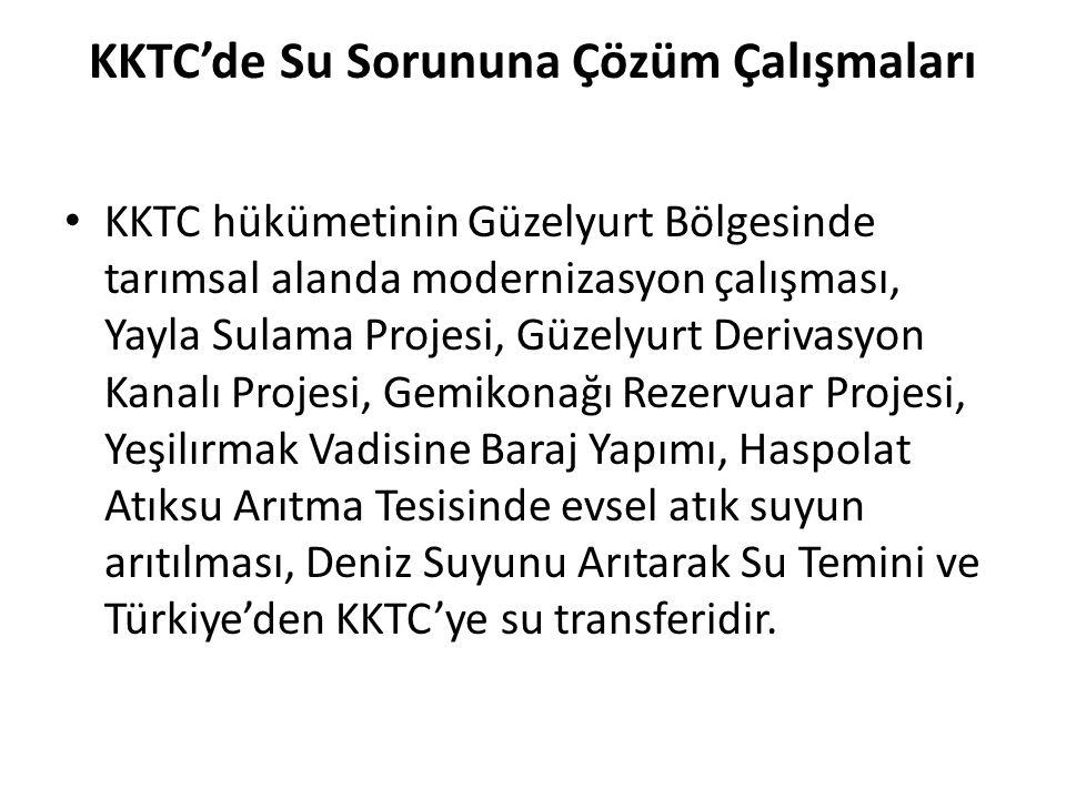 KKTC'de Su Sorununa Çözüm Çalışmaları KKTC hükümetinin Güzelyurt Bölgesinde tarımsal alanda modernizasyon çalışması, Yayla Sulama Projesi, Güzelyurt Derivasyon Kanalı Projesi, Gemikonağı Rezervuar Projesi, Yeşilırmak Vadisine Baraj Yapımı, Haspolat Atıksu Arıtma Tesisinde evsel atık suyun arıtılması, Deniz Suyunu Arıtarak Su Temini ve Türkiye'den KKTC'ye su transferidir.