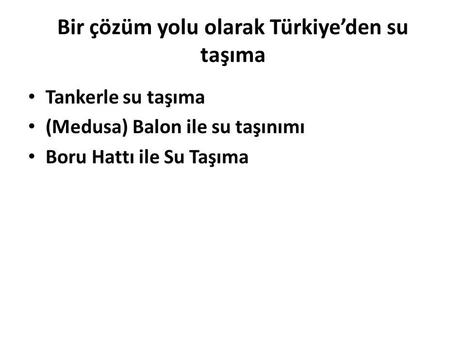 Bir çözüm yolu olarak Türkiye'den su taşıma Tankerle su taşıma (Medusa) Balon ile su taşınımı Boru Hattı ile Su Taşıma