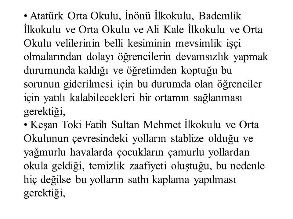 Atatürk Orta Okulu, İnönü İlkokulu, Bademlik İlkokulu ve Orta Okulu ve Ali Kale İlkokulu ve Orta Okulu velilerinin belli kesiminin mevsimlik işçi olmalarından dolayı öğrencilerin devamsızlık yapmak durumunda kaldığı ve öğretimden koptuğu bu sorunun giderilmesi için bu durumda olan öğrenciler için yatılı kalabilecekleri bir ortamın sağlanması gerektiği, Keşan Toki Fatih Sultan Mehmet İlkokulu ve Orta Okulunun çevresindeki yolların stablize olduğu ve yağmurlu havalarda çocukların çamurlu yollardan okula geldiği, temizlik zaafiyeti oluştuğu, bu nedenle hiç değilse bu yolların sathı kaplama yapılması gerektiği,