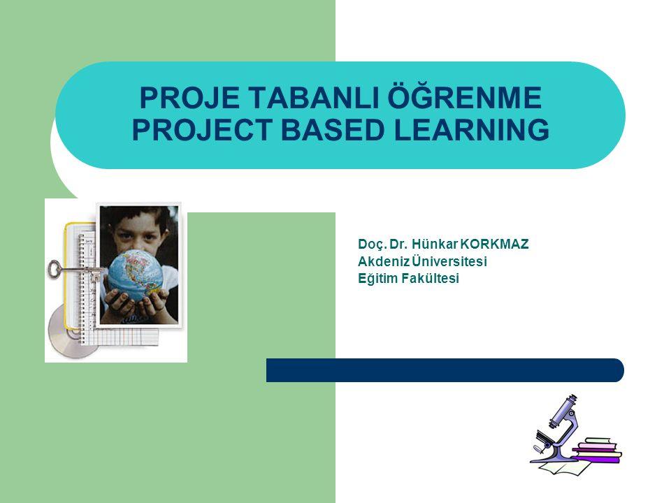 PROJE TABANLI ÖĞRENME PROJECT BASED LEARNING Doç. Dr. Hünkar KORKMAZ Akdeniz Üniversitesi Eğitim Fakültesi