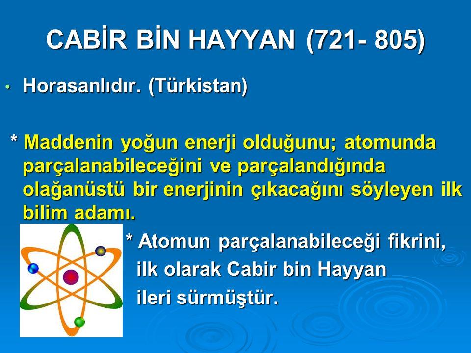 CABİR BİN HAYYAN (721- 805) Horasanlıdır. (Türkistan) Horasanlıdır. (Türkistan) * Maddenin yoğun enerji olduğunu; atomunda parçalanabileceğini ve parç