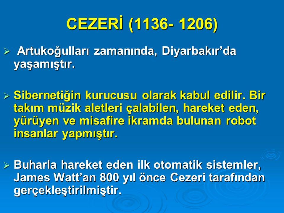 CEZERİ (1136- 1206)  Artukoğulları zamanında, Diyarbakır'da yaşamıştır.  Sibernetiğin kurucusu olarak kabul edilir. Bir takım müzik aletleri çalabil