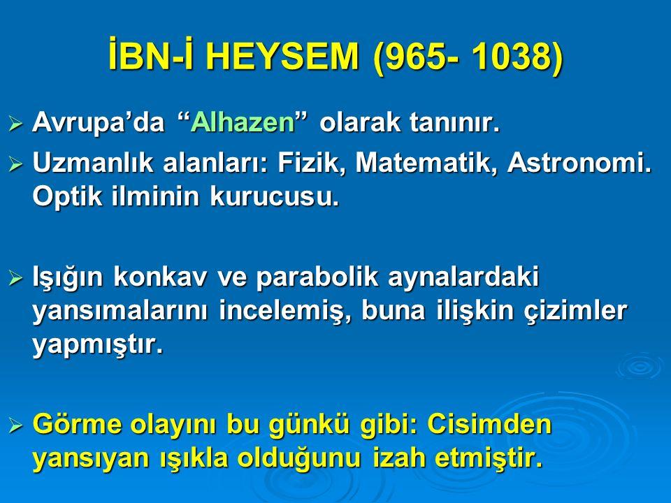 """İBN-İ HEYSEM (965- 1038)  Avrupa'da """"Alhazen"""" olarak tanınır.  Uzmanlık alanları: Fizik, Matematik, Astronomi. Optik ilminin kurucusu.  Işığın konk"""