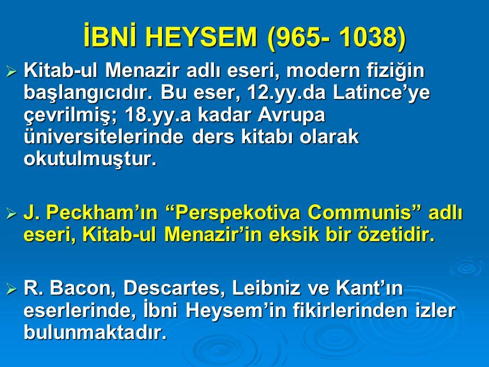 İBNİ HEYSEM (965- 1038)  Kitab-ul Menazir adlı eseri, modern fiziğin başlangıcıdır. Bu eser, 12.yy.da Latince'ye çevrilmiş; 18.yy.a kadar Avrupa üniv