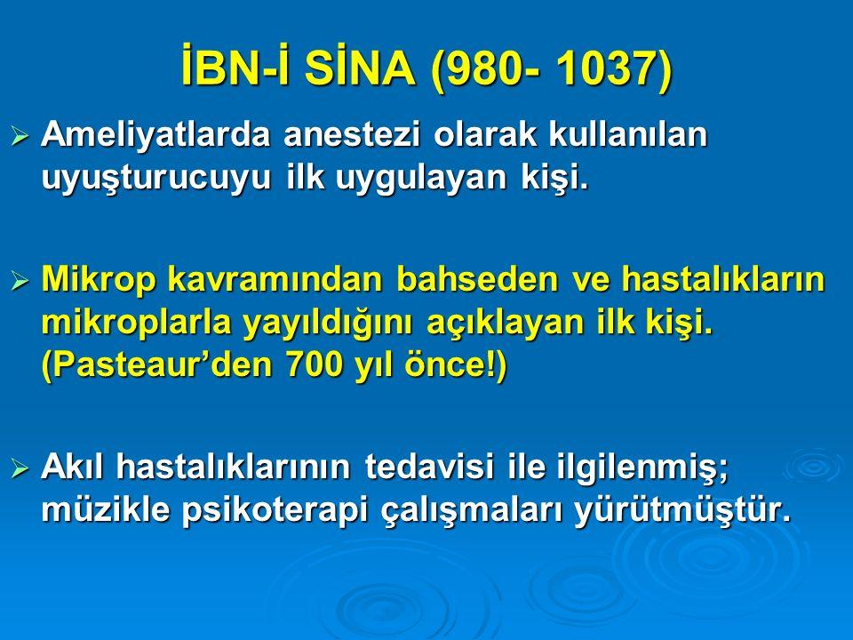 İBN-İ SİNA (980- 1037)  Ameliyatlarda anestezi olarak kullanılan uyuşturucuyu ilk uygulayan kişi.  Mikrop kavramından bahseden ve hastalıkların mikr