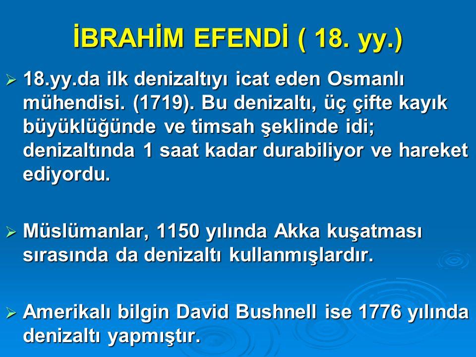 İBRAHİM EFENDİ ( 18. yy.)  18.yy.da ilk denizaltıyı icat eden Osmanlı mühendisi. (1719). Bu denizaltı, üç çifte kayık büyüklüğünde ve timsah şeklinde