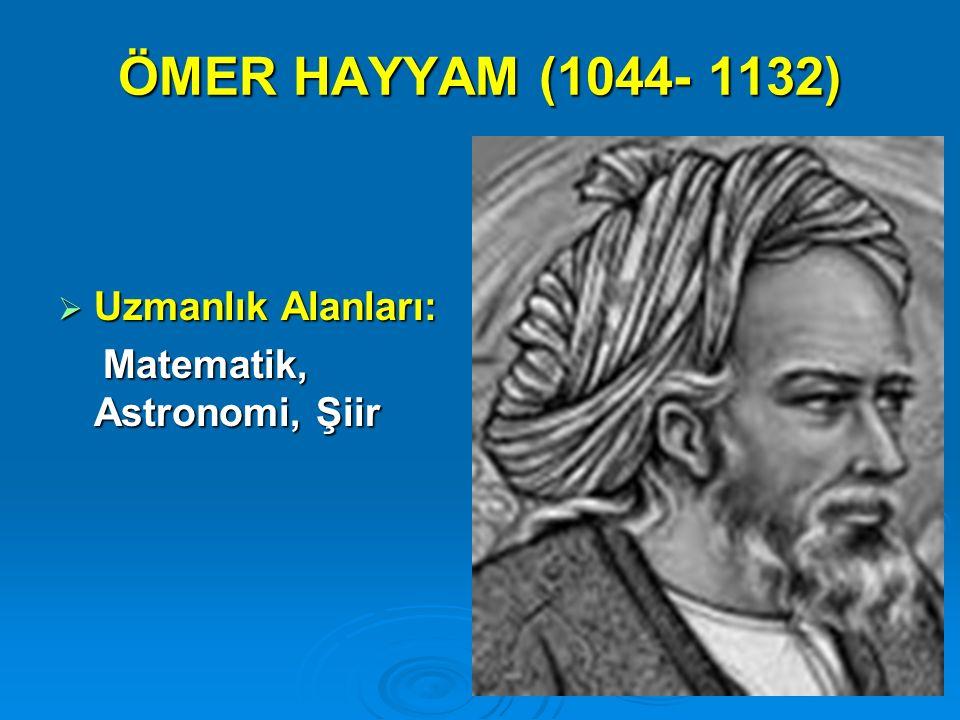ÖMER HAYYAM (1044- 1132)  Uzmanlık Alanları: Matematik, Astronomi, Şiir Matematik, Astronomi, Şiir