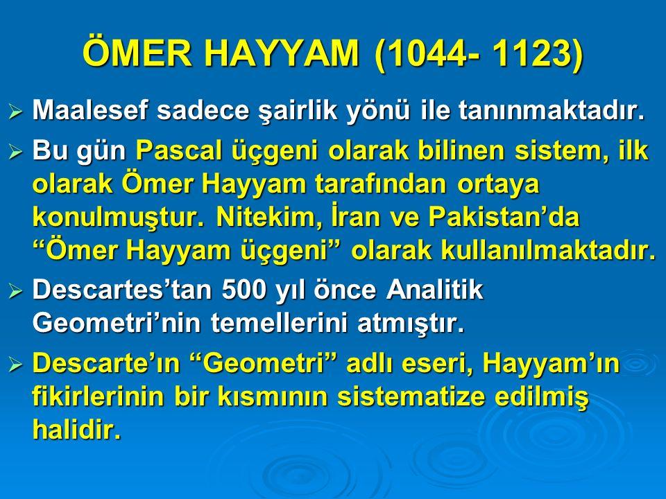 ÖMER HAYYAM (1044- 1123)  Maalesef sadece şairlik yönü ile tanınmaktadır.  Bu gün Pascal üçgeni olarak bilinen sistem, ilk olarak Ömer Hayyam tarafı