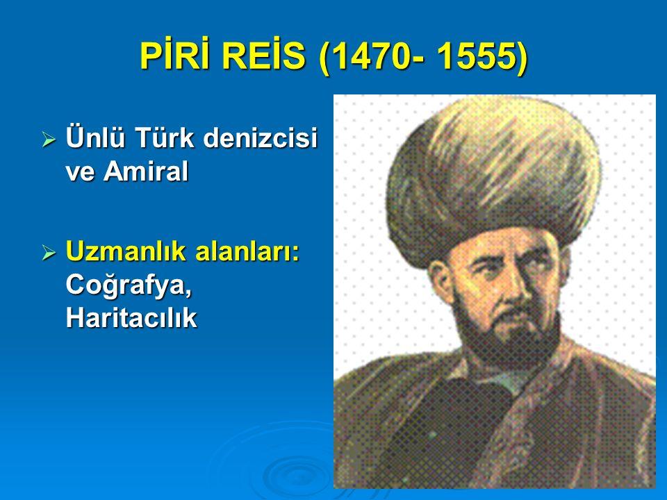 PİRİ REİS (1470- 1555)  Ünlü Türk denizcisi ve Amiral  Uzmanlık alanları: Coğrafya, Haritacılık