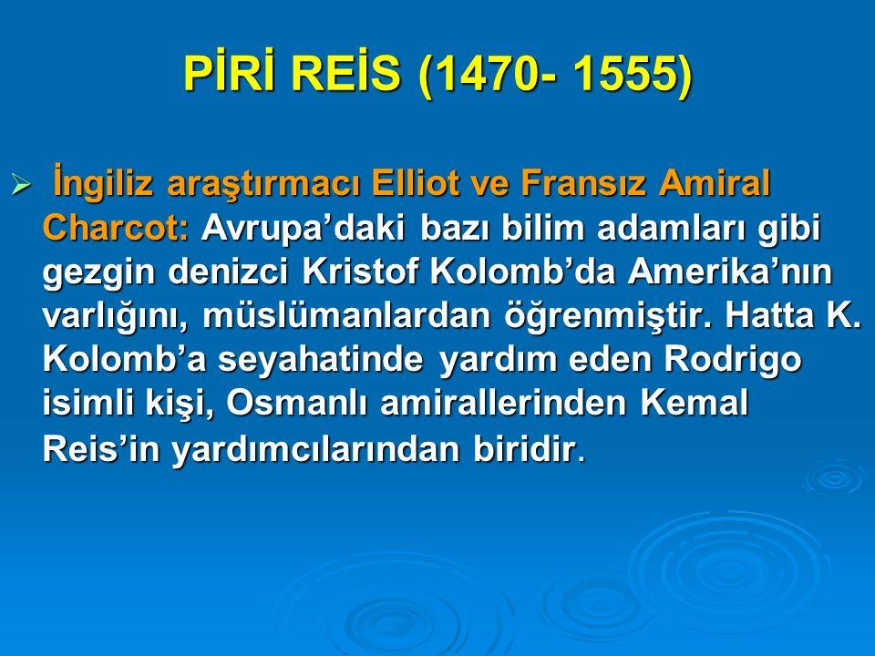 PİRİ REİS (1470- 1555)  İngiliz araştırmacı Elliot ve Fransız Amiral Charcot: Avrupa'daki bazı bilim adamları gibi gezgin denizci Kristof Kolomb'da A