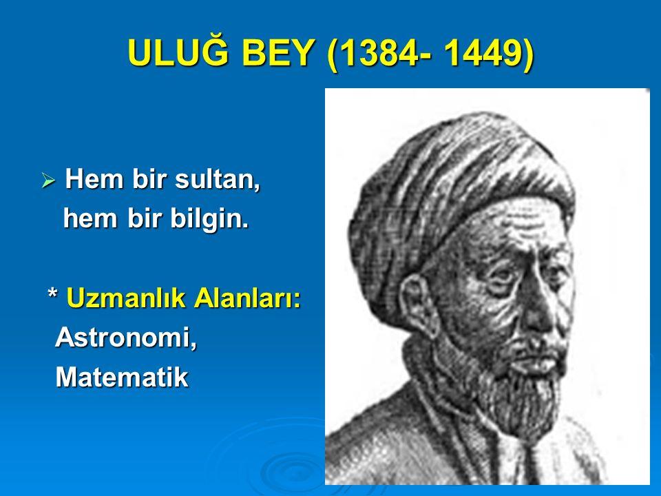 ULUĞ BEY (1384- 1449)  Hem bir sultan, hem bir bilgin. hem bir bilgin. * Uzmanlık Alanları: * Uzmanlık Alanları: Astronomi, Astronomi, Matematik Mate