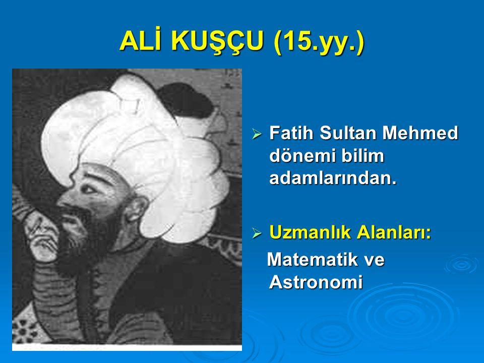 ALİ KUŞÇU (15.yy.)  Fatih Sultan Mehmed dönemi bilim adamlarından.  Uzmanlık Alanları: Matematik ve Astronomi Matematik ve Astronomi