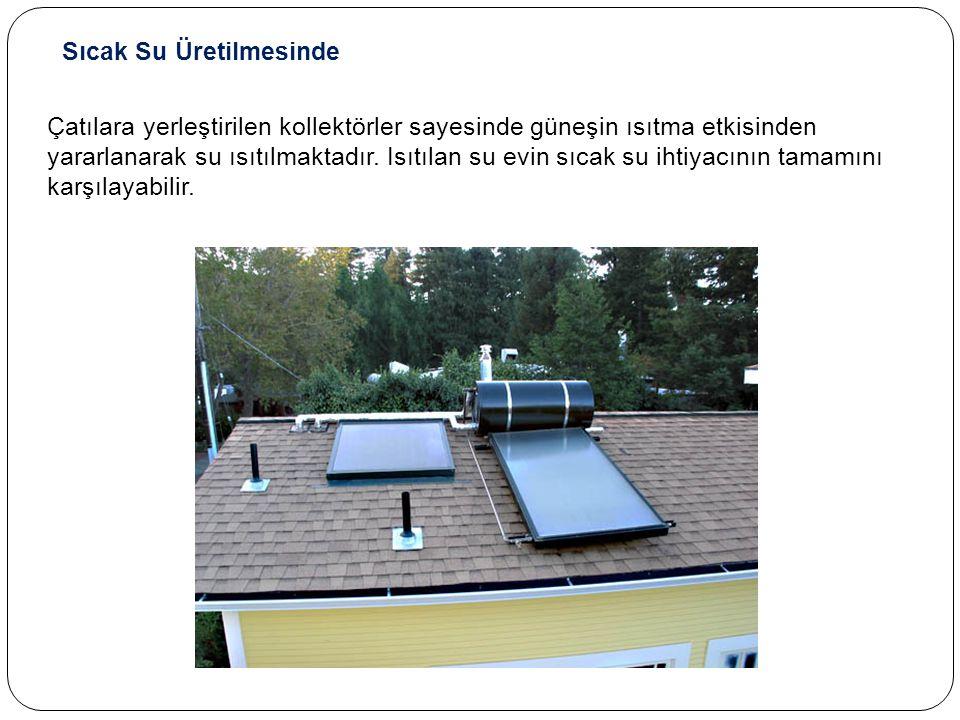 Sıcak Su Üretilmesinde Çatılara yerleştirilen kollektörler sayesinde güneşin ısıtma etkisinden yararlanarak su ısıtılmaktadır.