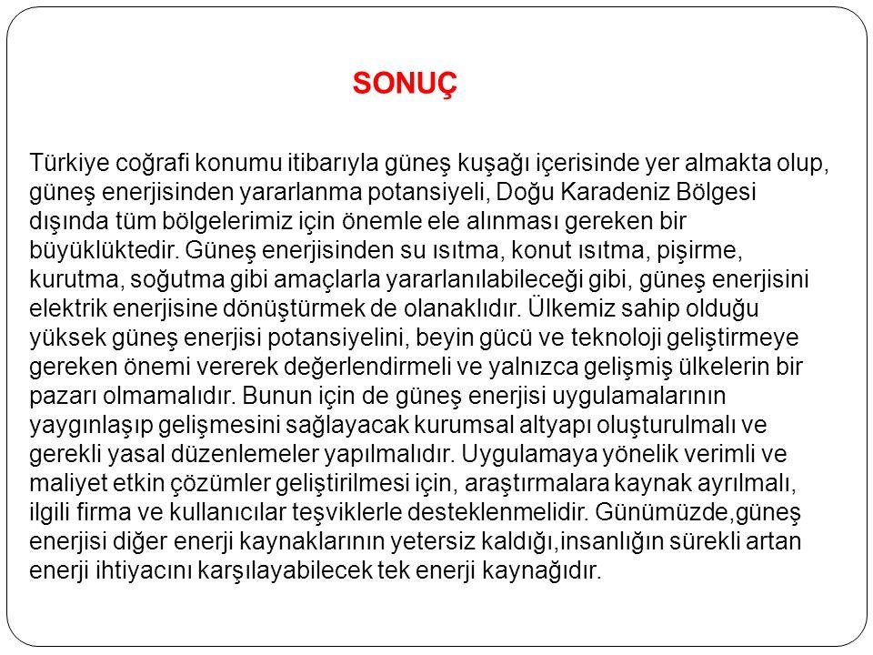SONUÇ Türkiye coğrafi konumu itibarıyla güneş kuşağı içerisinde yer almakta olup, güneş enerjisinden yararlanma potansiyeli, Doğu Karadeniz Bölgesi dışında tüm bölgelerimiz için önemle ele alınması gereken bir büyüklüktedir.