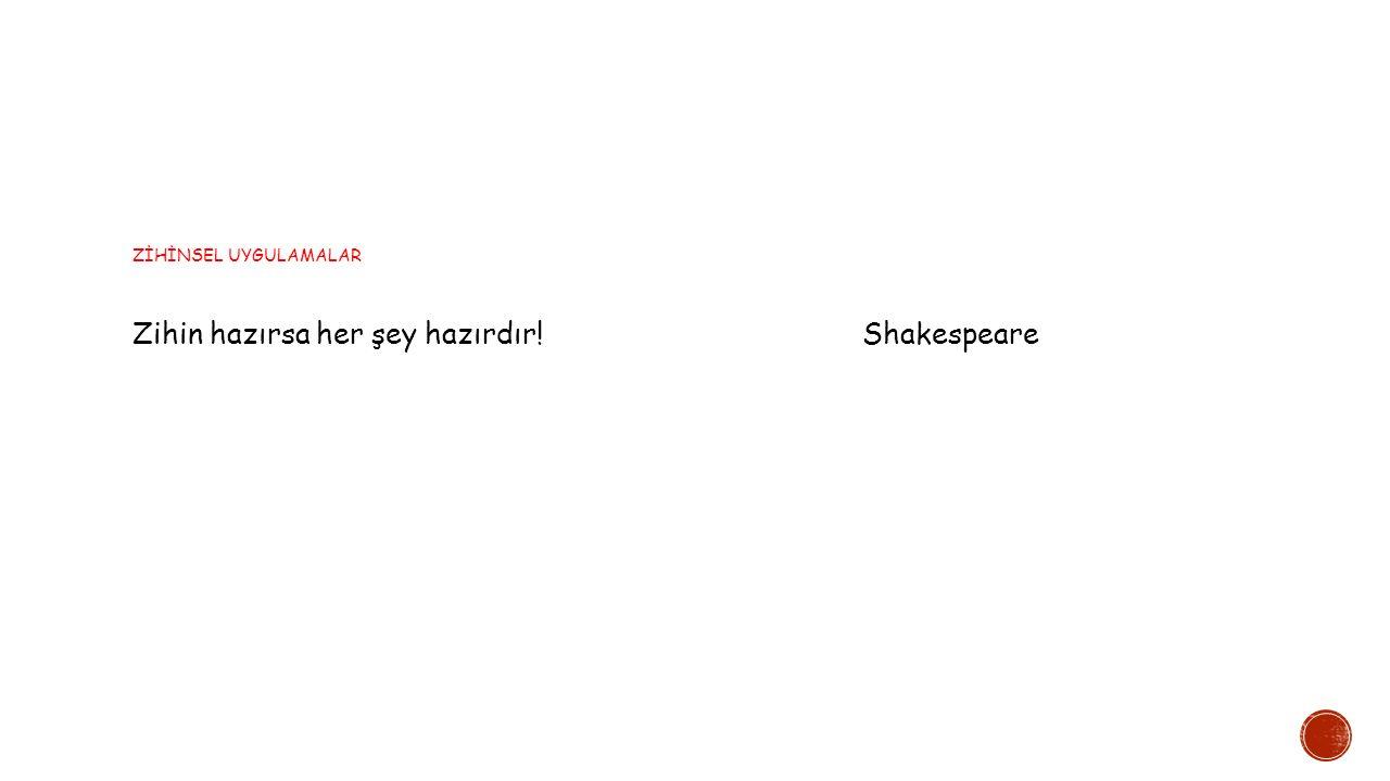 ZİHİNSEL UYGULAMALAR Zihin hazırsa her şey hazırdır!Shakespeare