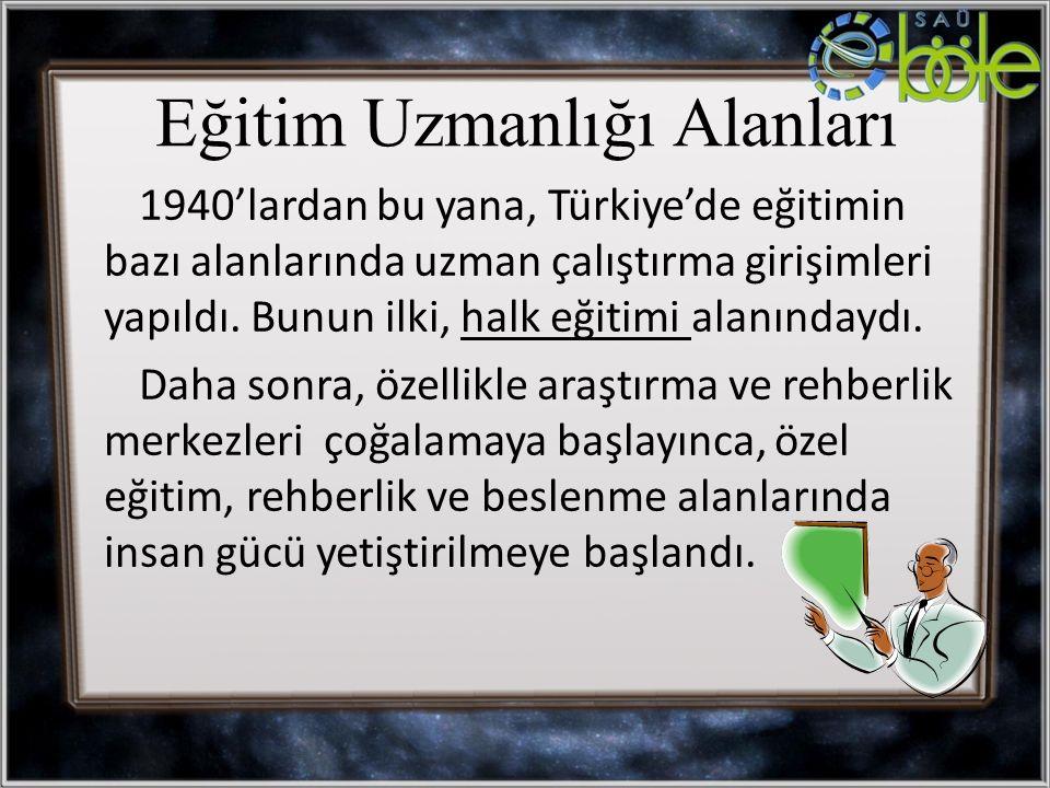 Eğitim Uzmanlığı Alanları 1940'lardan bu yana, Türkiye'de eğitimin bazı alanlarında uzman çalıştırma girişimleri yapıldı. Bunun ilki, halk eğitimi ala