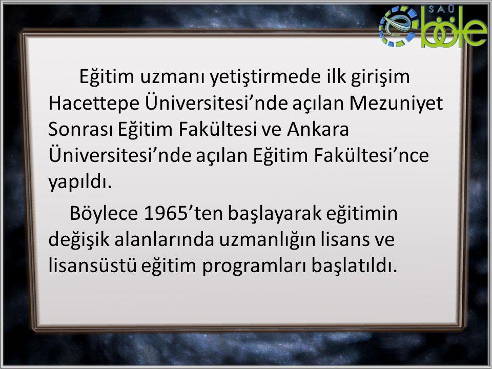 Eğitim uzmanı yetiştirmede ilk girişim Hacettepe Üniversitesi'nde açılan Mezuniyet Sonrası Eğitim Fakültesi ve Ankara Üniversitesi'nde açılan Eğitim F