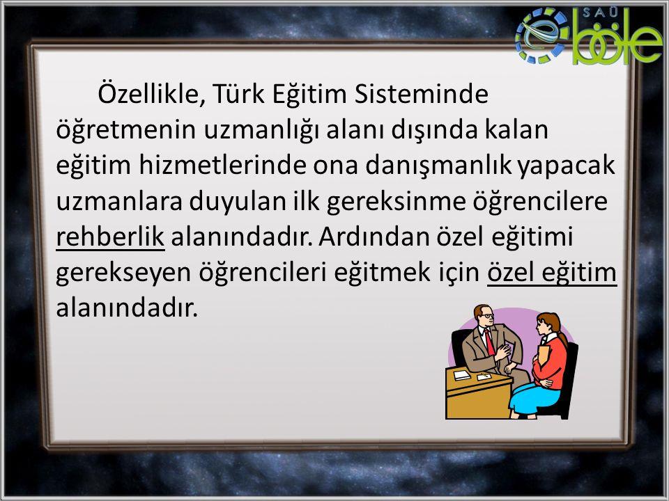 Özellikle, Türk Eğitim Sisteminde öğretmenin uzmanlığı alanı dışında kalan eğitim hizmetlerinde ona danışmanlık yapacak uzmanlara duyulan ilk gereksin