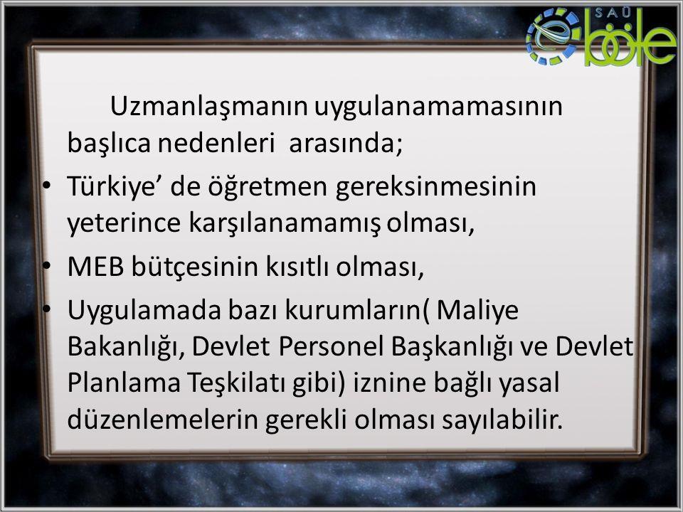 Uzmanlaşmanın uygulanamamasının başlıca nedenleri arasında; Türkiye' de öğretmen gereksinmesinin yeterince karşılanamamış olması, MEB bütçesinin kısıt