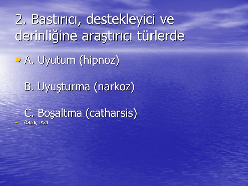 2. Bastırıcı, destekleyici ve derinliğine araştırıcı türlerde A. Uyutum (hipnoz) B. Uyuşturma (narkoz) C. Boşaltma (catharsis) A. Uyutum (hipnoz) B. U