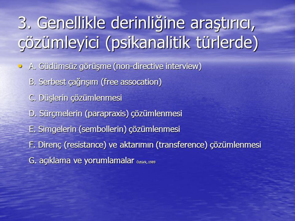 3. Genellikle derinliğine araştırıcı, çözümleyici (psikanalitik türlerde) A. Güdümsüz görüşme (non-directive interview) B. Serbest çağrışım (free asso