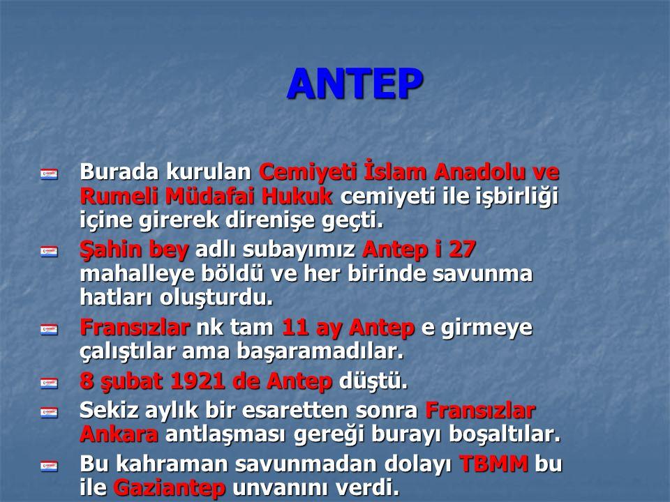ANTEP ANTEP Burada kurulan Cemiyeti İslam Anadolu ve Rumeli Müdafai Hukuk cemiyeti ile işbirliği içine girerek direnişe geçti.