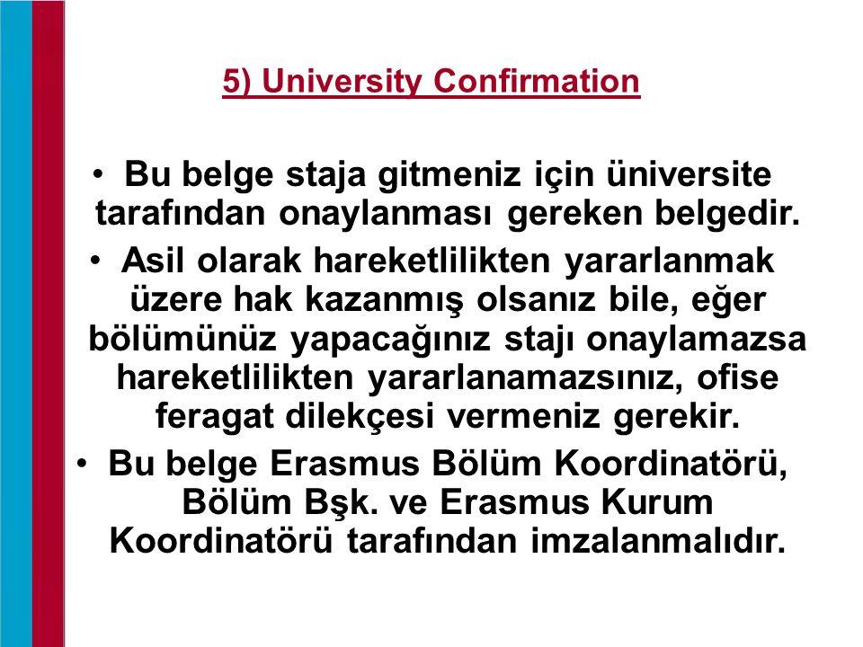 5) University Confirmation Bu belge staja gitmeniz için üniversite tarafından onaylanması gereken belgedir. Asil olarak hareketlilikten yararlanmak üz