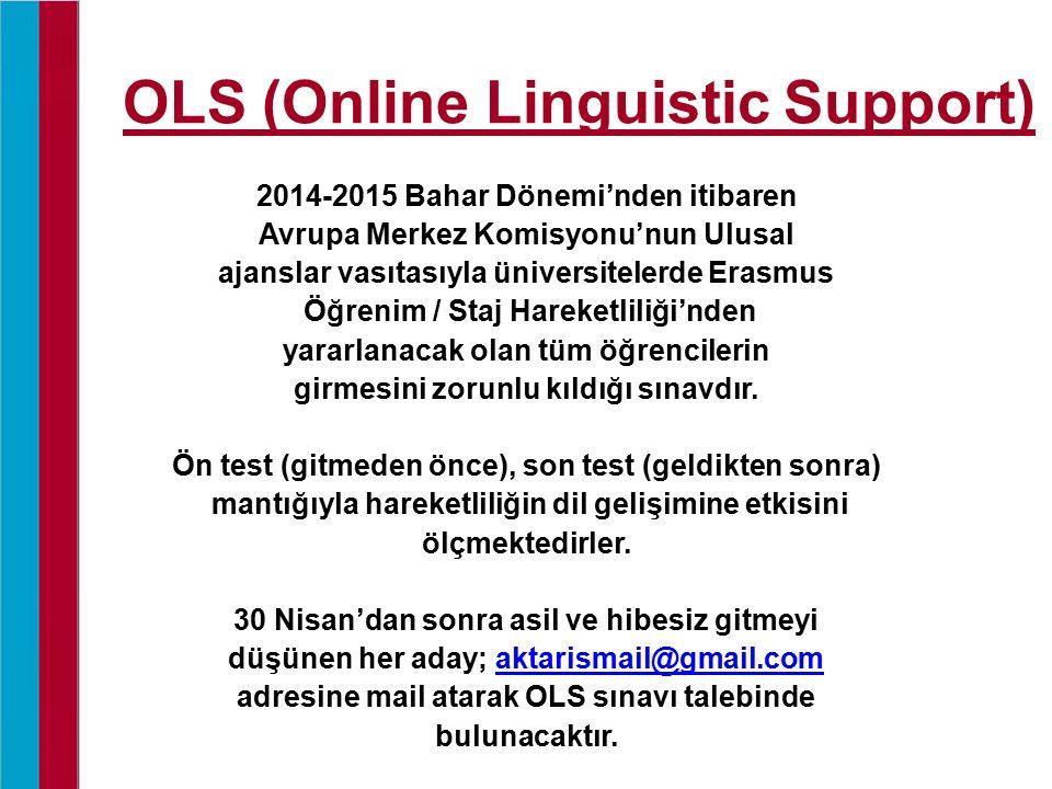 OLS (Online Linguistic Support) 2014-2015 Bahar Dönemi'nden itibaren Avrupa Merkez Komisyonu'nun Ulusal ajanslar vasıtasıyla üniversitelerde Erasmus Öğrenim / Staj Hareketliliği'nden yararlanacak olan tüm öğrencilerin girmesini zorunlu kıldığı sınavdır.