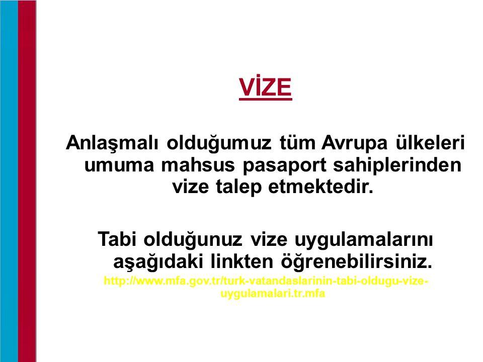 VİZE Anlaşmalı olduğumuz tüm Avrupa ülkeleri umuma mahsus pasaport sahiplerinden vize talep etmektedir. Tabi olduğunuz vize uygulamalarını aşağıdaki l