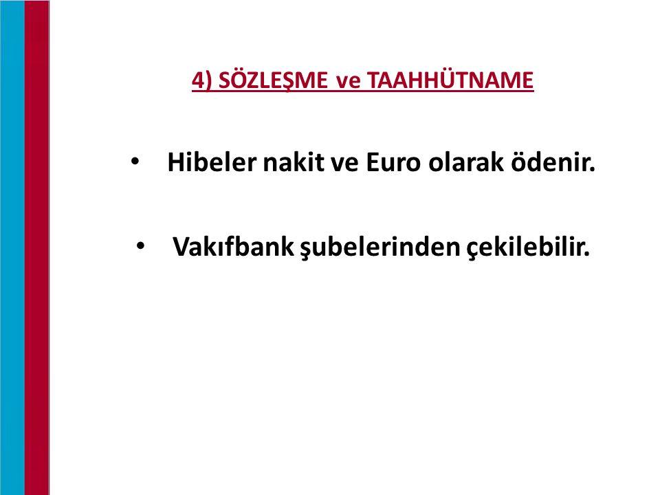 4) SÖZLEŞME ve TAAHHÜTNAME Hibeler nakit ve Euro olarak ödenir. Vakıfbank şubelerinden çekilebilir.